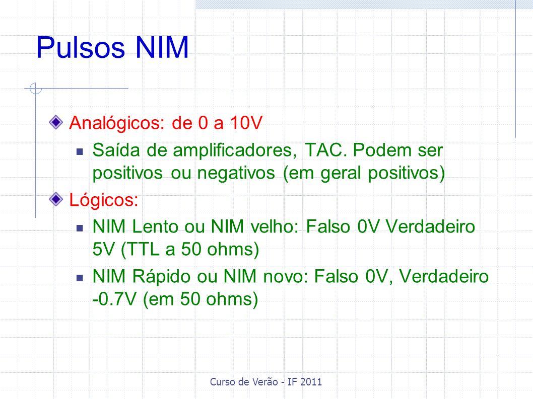 Curso de Verão - IF 2011 Pulsos NIM Analógicos: de 0 a 10V Saída de amplificadores, TAC. Podem ser positivos ou negativos (em geral positivos) Lógicos