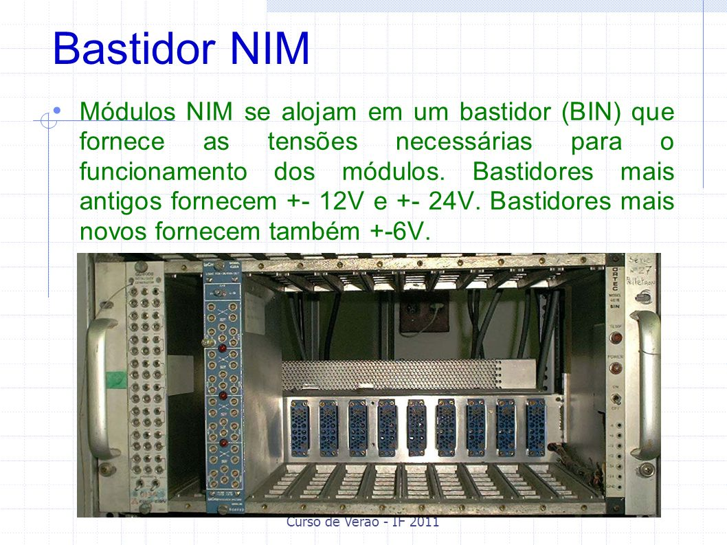 Bastidor NIM Módulos NIM se alojam em um bastidor (BIN) que fornece as tensões necessárias para o funcionamento dos módulos. Bastidores mais antigos f