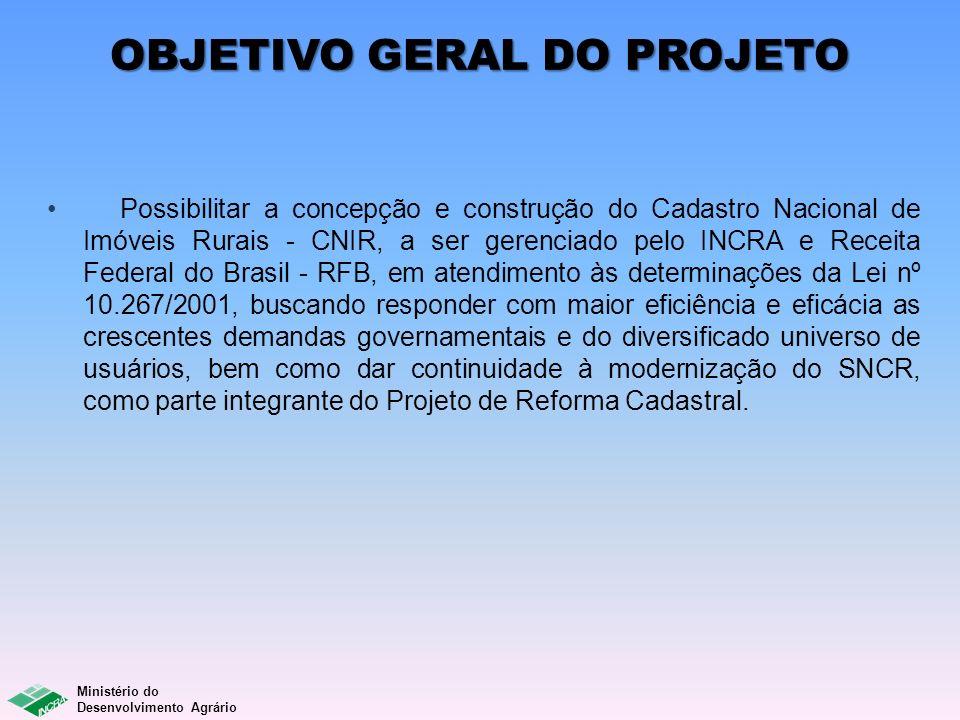 Ministério do Desenvolvimento Agrário OBJETIVO GERAL DO PROJETO Possibilitar a concepção e construção do Cadastro Nacional de Imóveis Rurais - CNIR, a