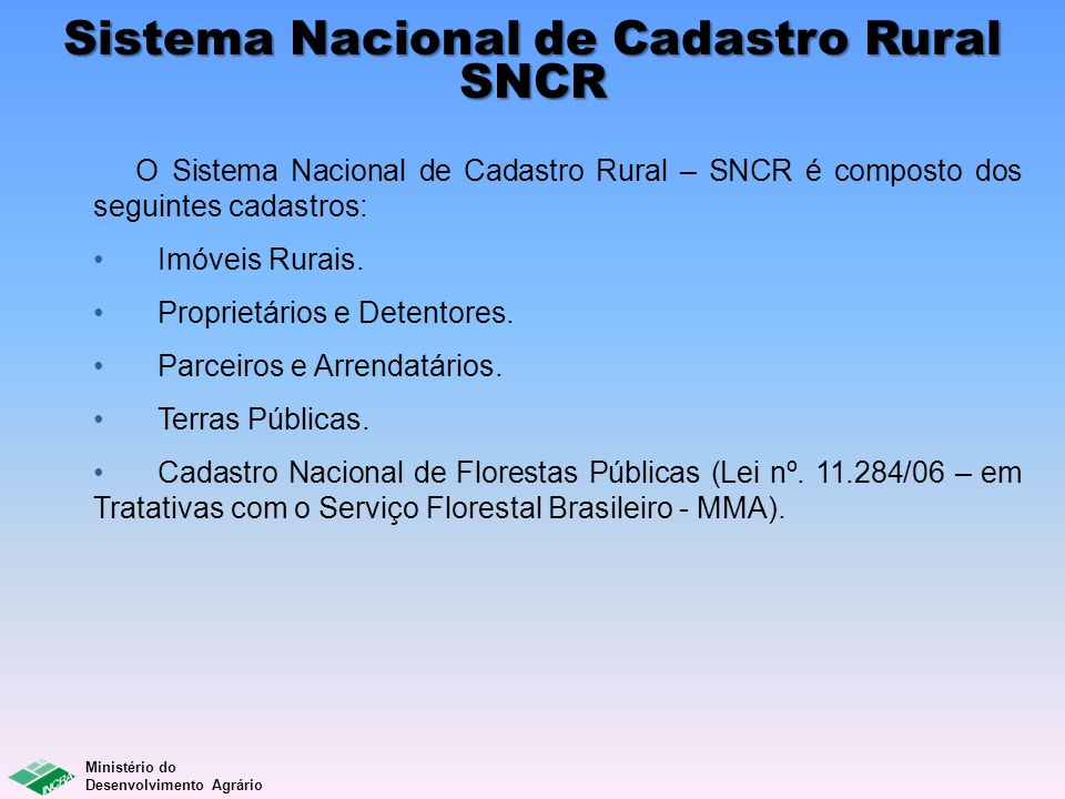 Ministério do Desenvolvimento Agrário O Sistema Nacional de Cadastro Rural – SNCR é composto dos seguintes cadastros: Imóveis Rurais. Proprietários e