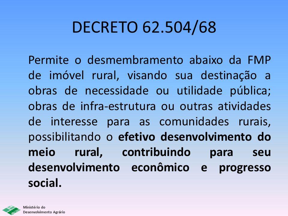 Ministério do Desenvolvimento Agrário DECRETO 62.504/68 Permite o desmembramento abaixo da FMP de imóvel rural, visando sua destinação a obras de nece