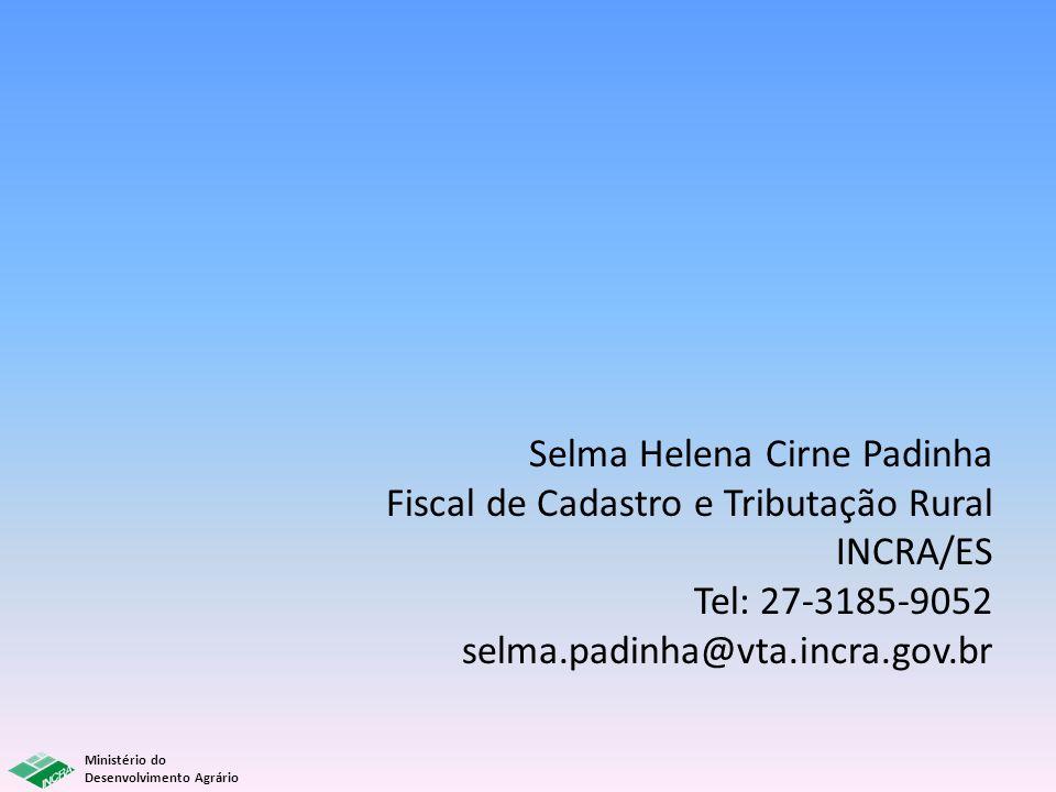 Ministério do Desenvolvimento Agrário Selma Helena Cirne Padinha Fiscal de Cadastro e Tributação Rural INCRA/ES Tel: 27-3185-9052 selma.padinha@vta.in