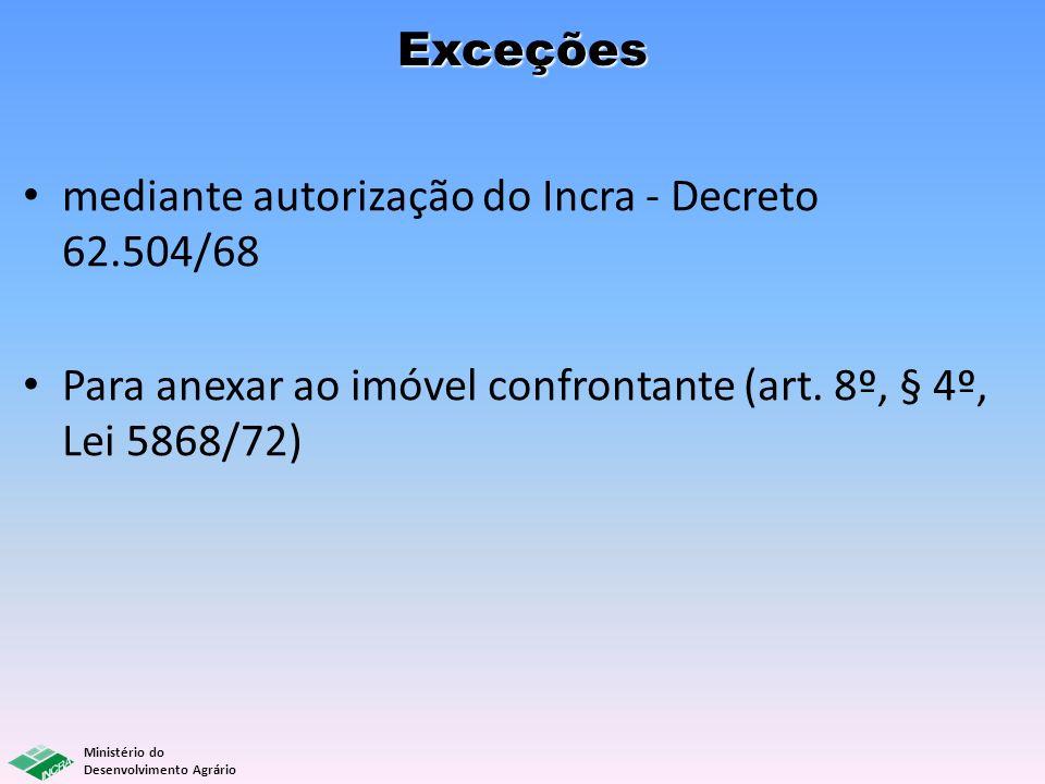 Ministério do Desenvolvimento Agrário Exceções mediante autorização do Incra - Decreto 62.504/68 Para anexar ao imóvel confrontante (art. 8º, § 4º, Le