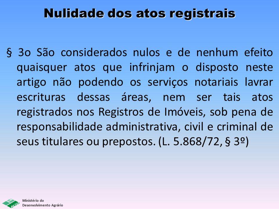 Ministério do Desenvolvimento Agrário Nulidade dos atos registrais § 3o São considerados nulos e de nenhum efeito quaisquer atos que infrinjam o dispo