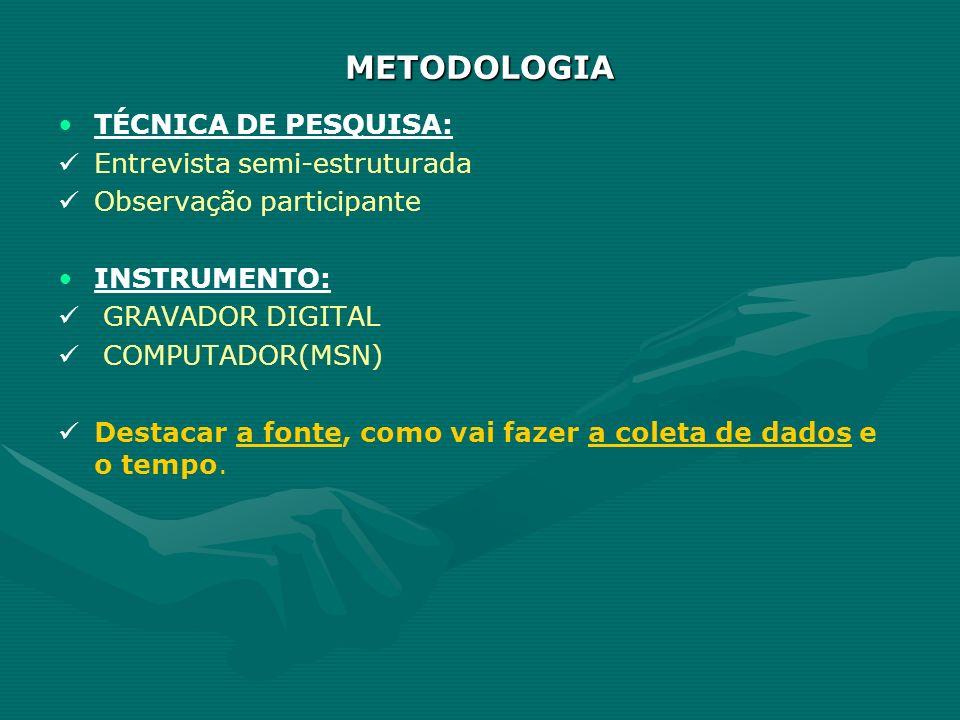 METODOLOGIA TÉCNICA DE PESQUISA: Entrevista semi-estruturada Observação participante INSTRUMENTO: GRAVADOR DIGITAL COMPUTADOR(MSN) Destacar a fonte, c