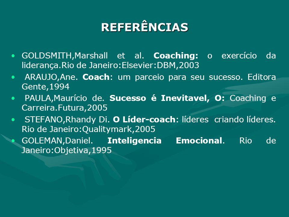REFERÊNCIAS GOLDSMITH,Marshall et al. Coaching: o exercício da liderança.Rio de Janeiro:Elsevier:DBM,2003 ARAUJO,Ane. Coach: um parceio para seu suces