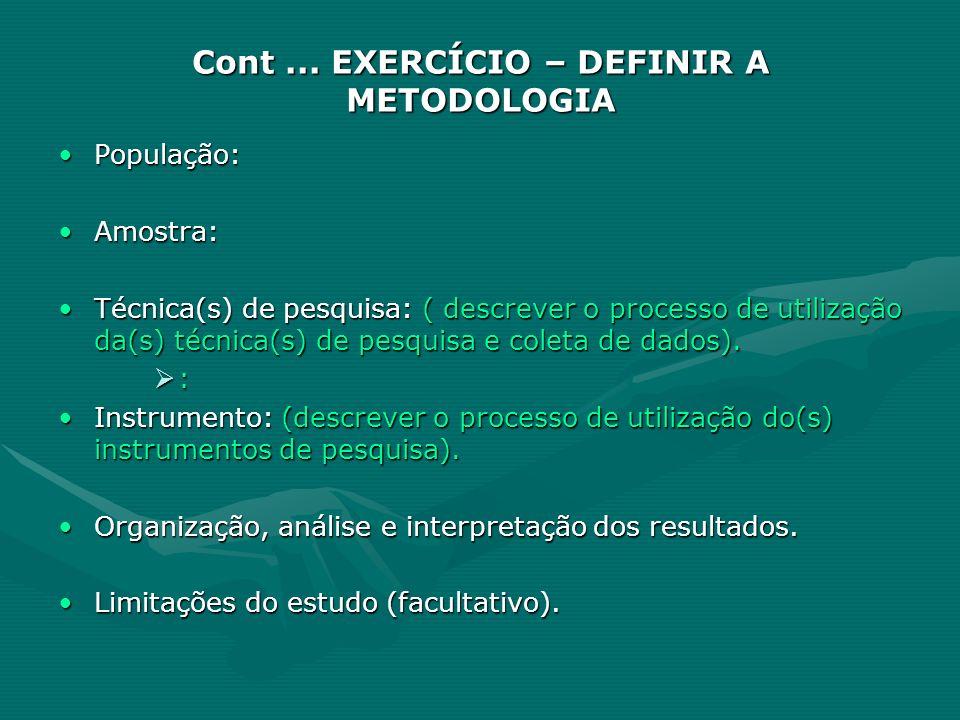 Cont... EXERCÍCIO – DEFINIR A METODOLOGIA População:População: Amostra:Amostra: Técnica(s) de pesquisa: ( descrever o processo de utilização da(s) téc