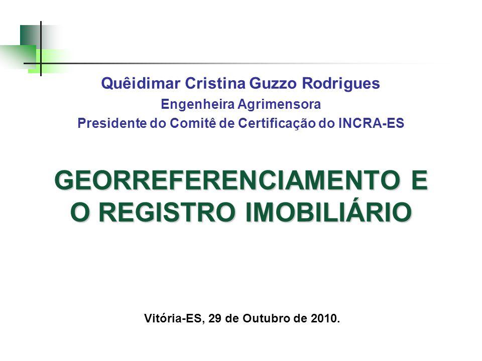 GEORREFERENCIAMENTO E O REGISTRO IMOBILIÁRIO Quêidimar Cristina Guzzo Rodrigues Engenheira Agrimensora Presidente do Comitê de Certificação do INCRA-E