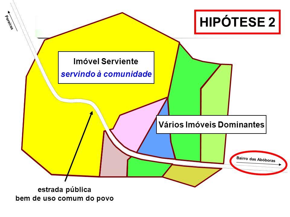 HIPÓTESE 2 Pereiras Bairro das Abóboras Vários Imóveis Dominantes Imóvel Serviente servindo à comunidade estrada pública bem de uso comum do povo
