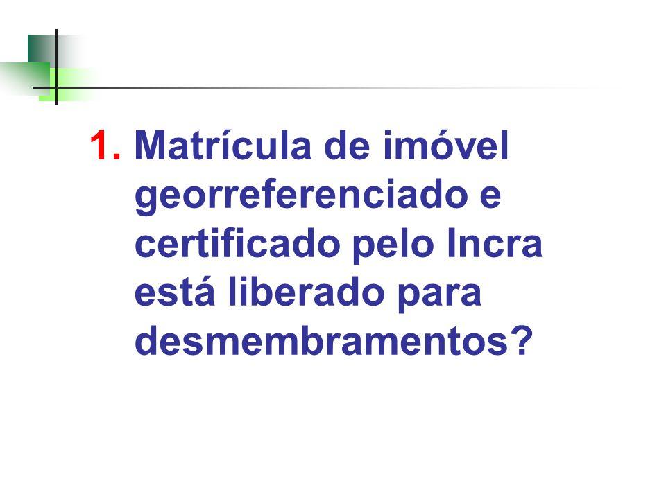 1. Matrícula de imóvel georreferenciado e certificado pelo Incra está liberado para desmembramentos?