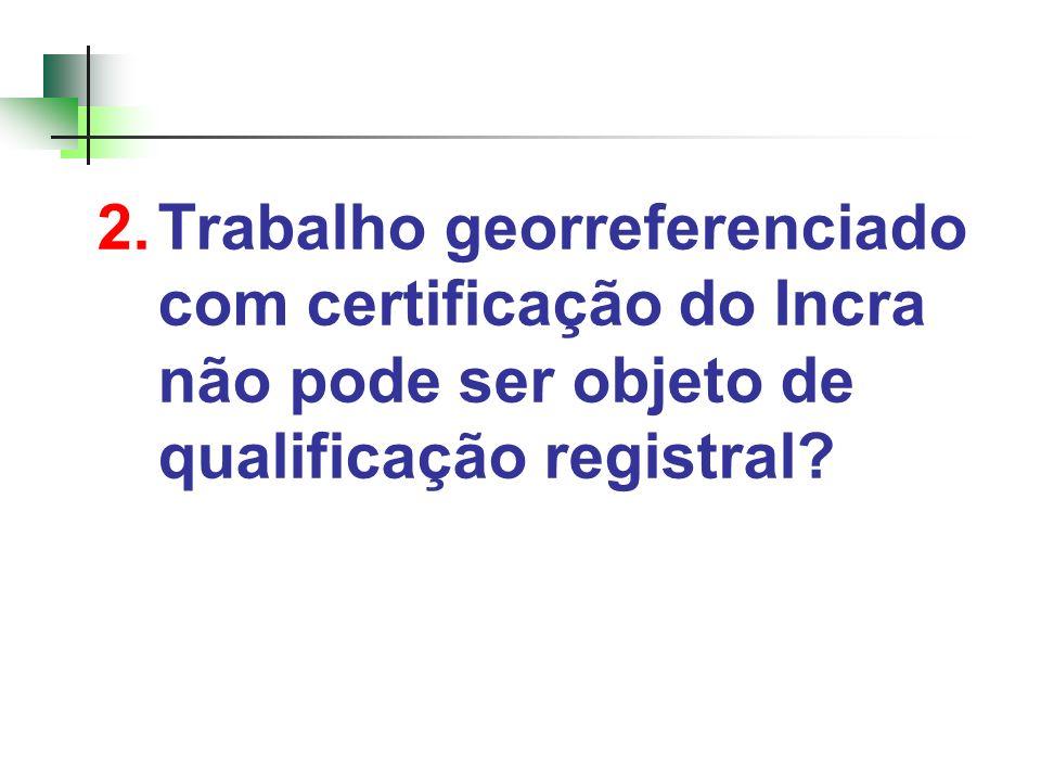 2.Trabalho georreferenciado com certificação do Incra não pode ser objeto de qualificação registral?