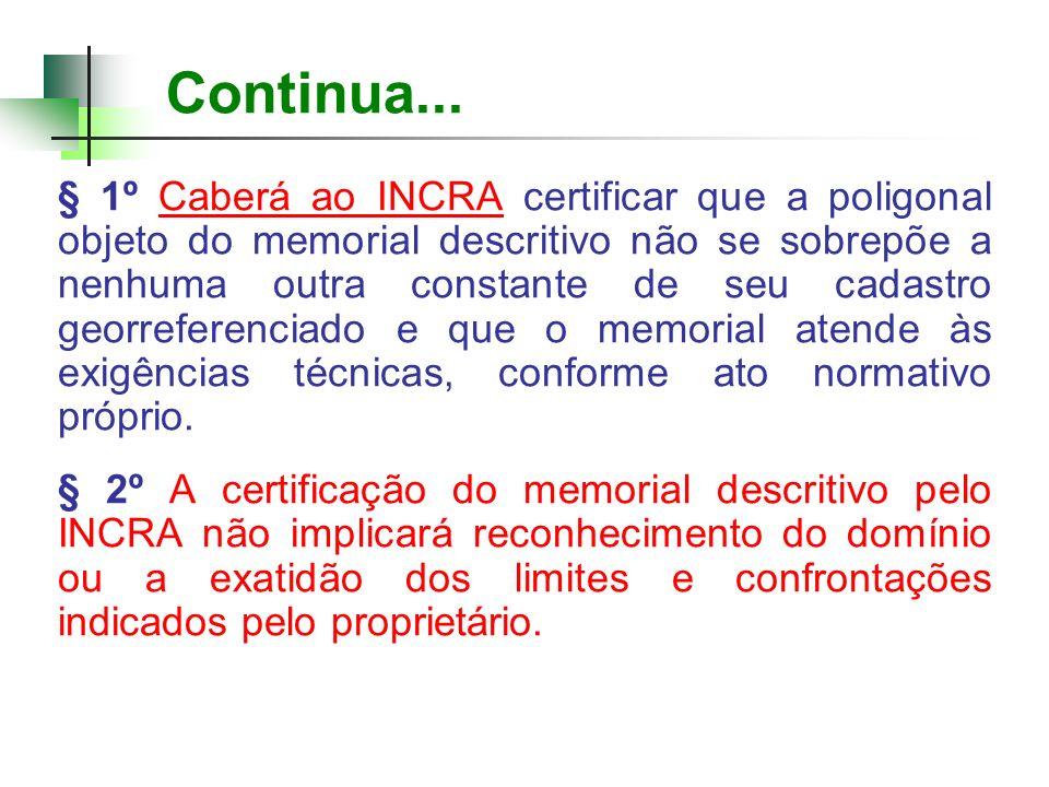 Continua... § 1º Caberá ao INCRA certificar que a poligonal objeto do memorial descritivo não se sobrepõe a nenhuma outra constante de seu cadastro ge