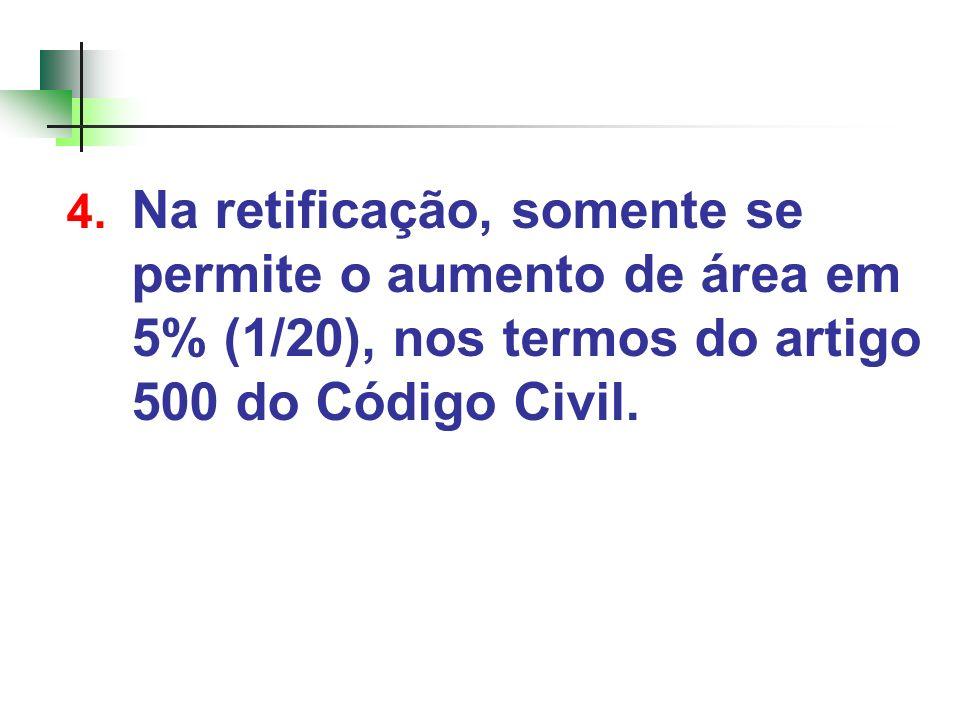 4. Na retificação, somente se permite o aumento de área em 5% (1/20), nos termos do artigo 500 do Código Civil.