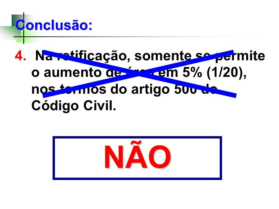 4. Na retificação, somente se permite o aumento de área em 5% (1/20), nos termos do artigo 500 do Código Civil. Conclusão: NÃO