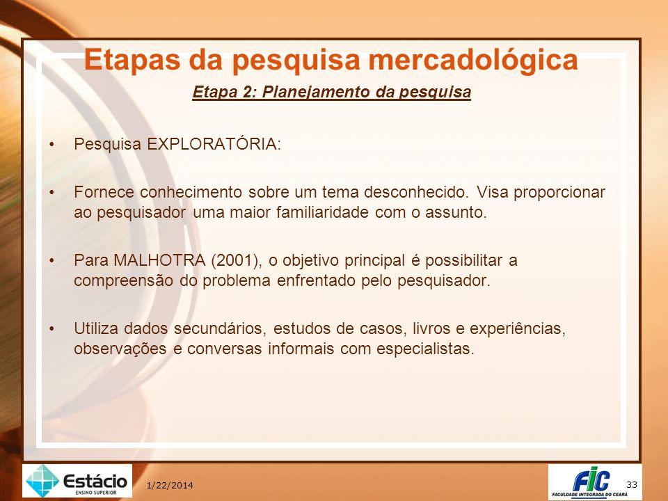 33 1/22/2014 Etapas da pesquisa mercadológica Etapa 2: Planejamento da pesquisa Pesquisa EXPLORATÓRIA: Fornece conhecimento sobre um tema desconhecido