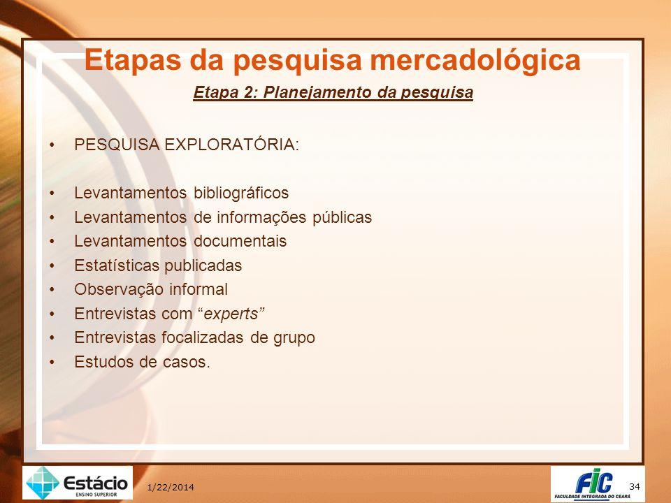 34 1/22/2014 Etapas da pesquisa mercadológica Etapa 2: Planejamento da pesquisa PESQUISA EXPLORATÓRIA: Levantamentos bibliográficos Levantamentos de i