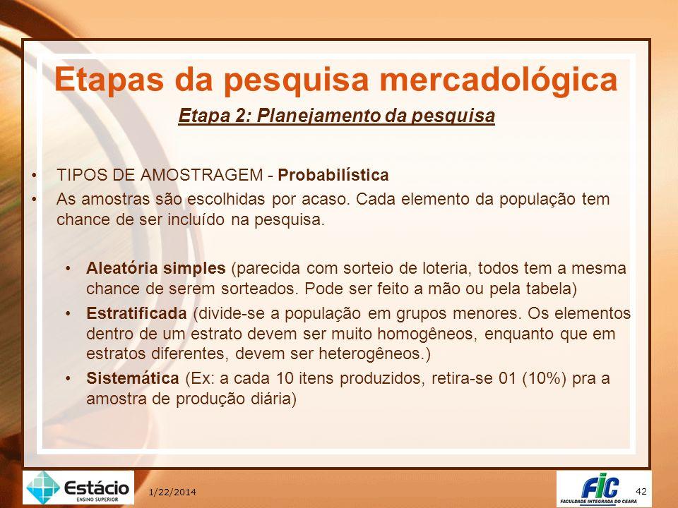 42 1/22/2014 Etapas da pesquisa mercadológica Etapa 2: Planejamento da pesquisa TIPOS DE AMOSTRAGEM - Probabilística As amostras são escolhidas por ac
