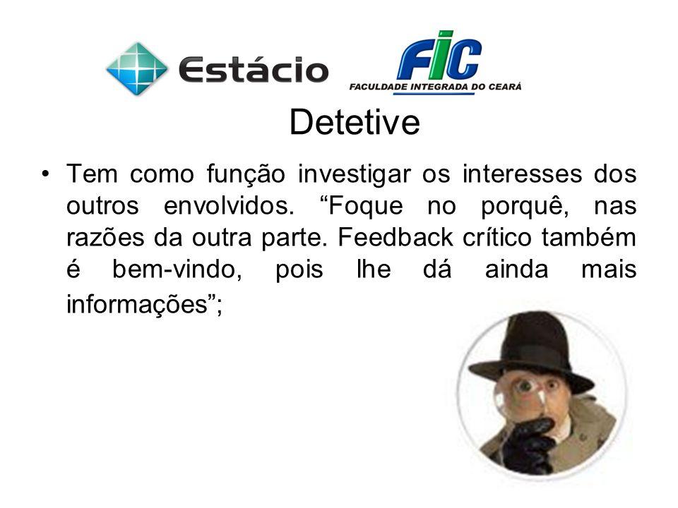 Detetive Tem como função investigar os interesses dos outros envolvidos. Foque no porquê, nas razões da outra parte. Feedback crítico também é bem-vin