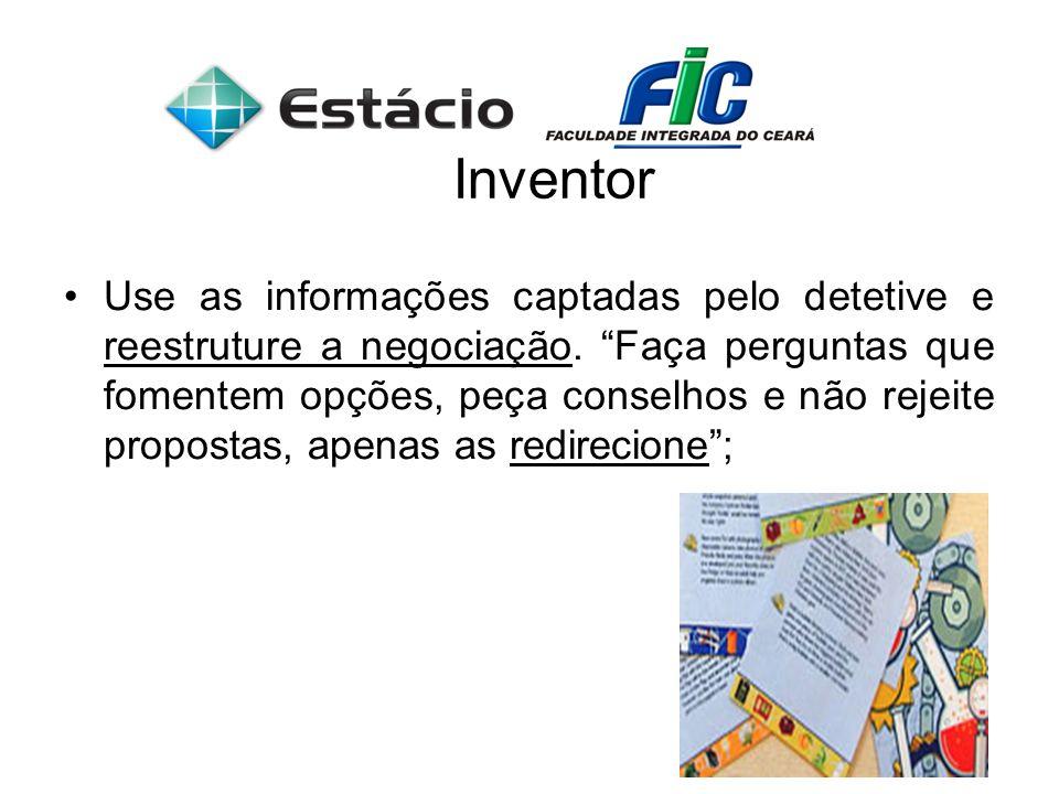 Inventor Use as informações captadas pelo detetive e reestruture a negociação. Faça perguntas que fomentem opções, peça conselhos e não rejeite propos