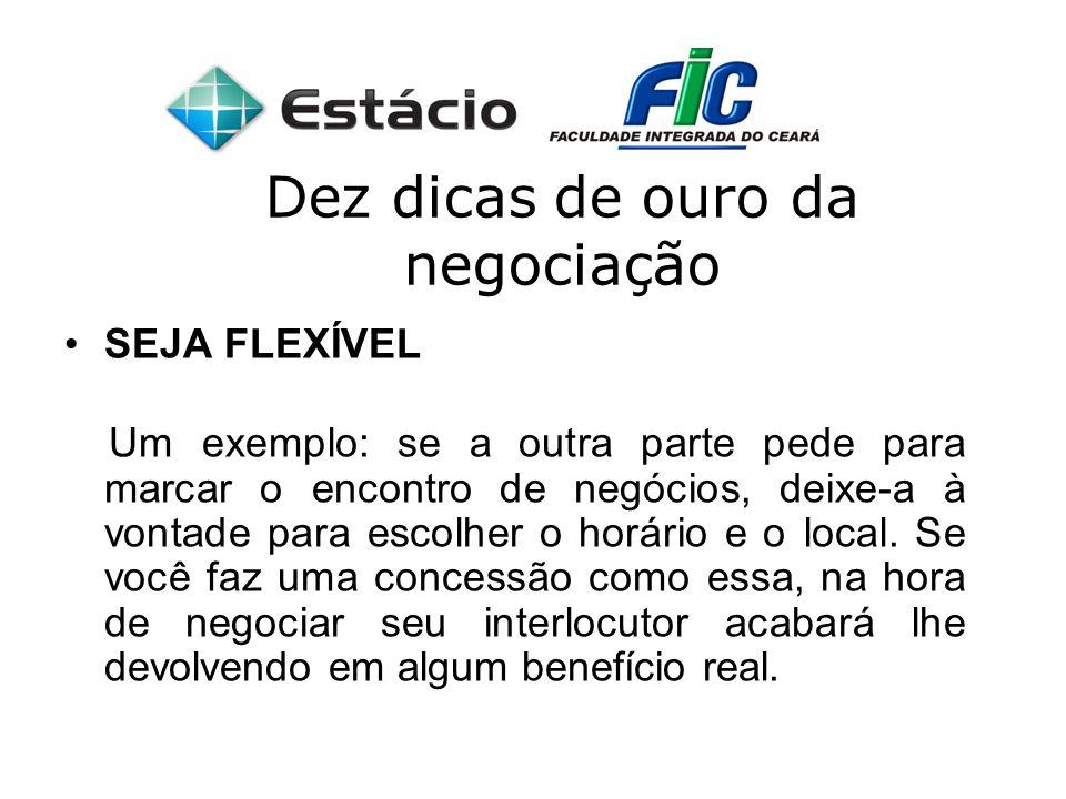 Dez dicas de ouro da negociação SEJA FLEXÍVEL Um exemplo: se a outra parte pede para marcar o encontro de negócios, deixe-a à vontade para escolher o