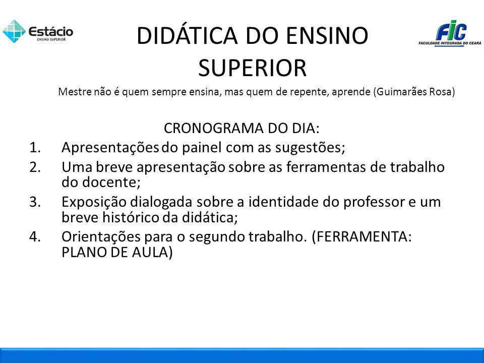 DIDÁTICA DO ENSINO SUPERIOR Mestre não é quem sempre ensina, mas quem de repente, aprende (Guimarães Rosa) CRONOGRAMA DO DIA: 1.Apresentações do paine