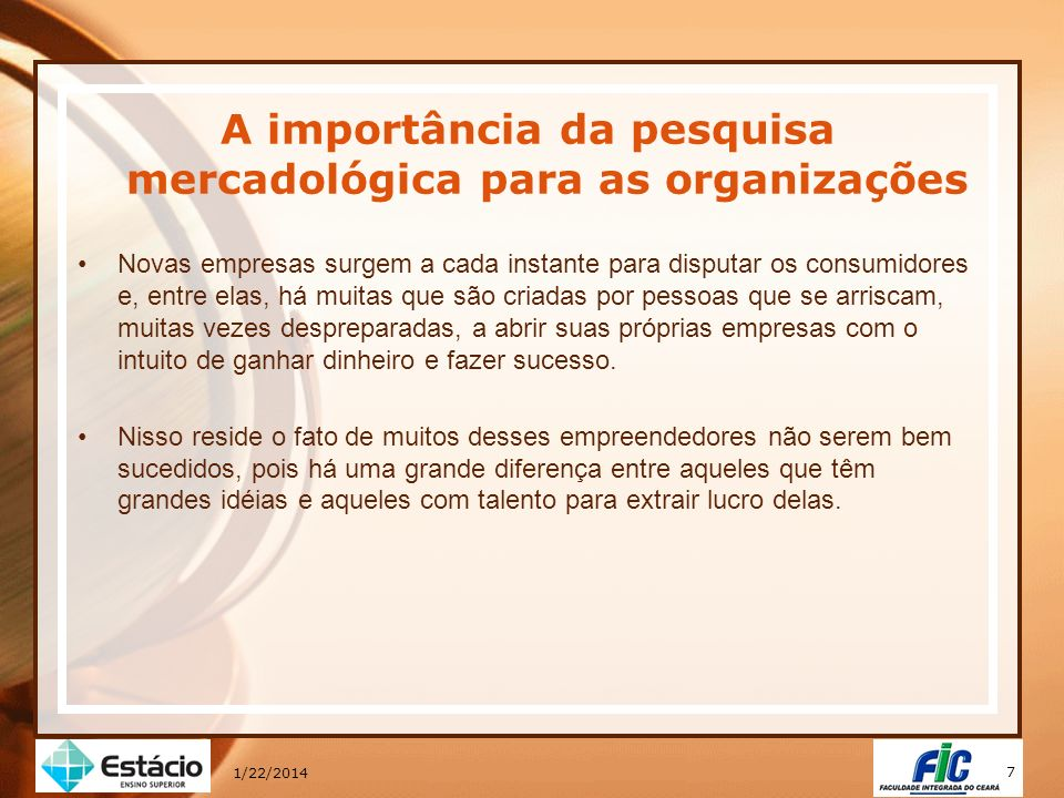 8 1/22/2014 A importância da pesquisa mercadológica para as organizações O Programa Brasil Empreendedor: orientação para crédito, realizado em 2000 pelo Serviço Brasileiro de Apoio às Micro e Pequenas Empresas (SEBRAE), aponta dez razões para o sucesso empresarial: Perseverança/ persistência 20,3% Boa administração 14,2% Dedicação do empresário 13,6% Boa estratégia de vendas 5,7% Capital próprio 5,5% Experiência no ramo 4,7% Mercado favorável 4,3% Reinvestir na empresa 4,1% Qualidade do produto 3,3% Única fonte de renda 3,2%