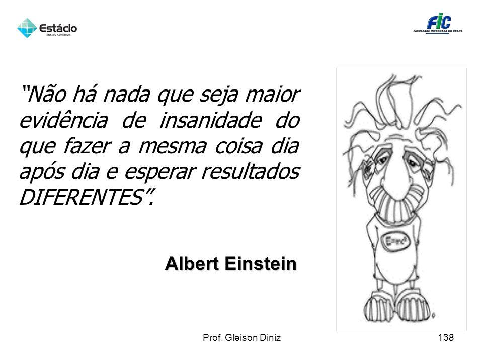 Albert Einstein Não há nada que seja maior evidência de insanidade do que fazer a mesma coisa dia após dia e esperar resultados DIFERENTES. 138Prof. G