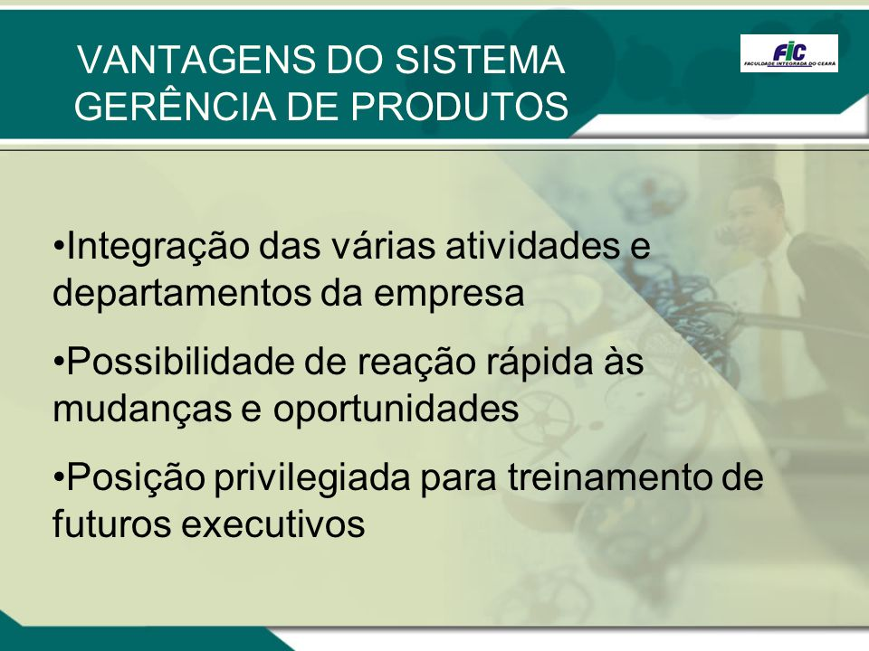 VANTAGENS DO SISTEMA GERÊNCIA DE PRODUTOS Integração das várias atividades e departamentos da empresa Possibilidade de reação rápida às mudanças e opo