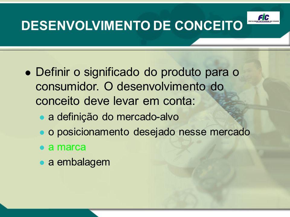 DESENVOLVIMENTO DE CONCEITO Definir o significado do produto para o consumidor. O desenvolvimento do conceito deve levar em conta: a definição do merc