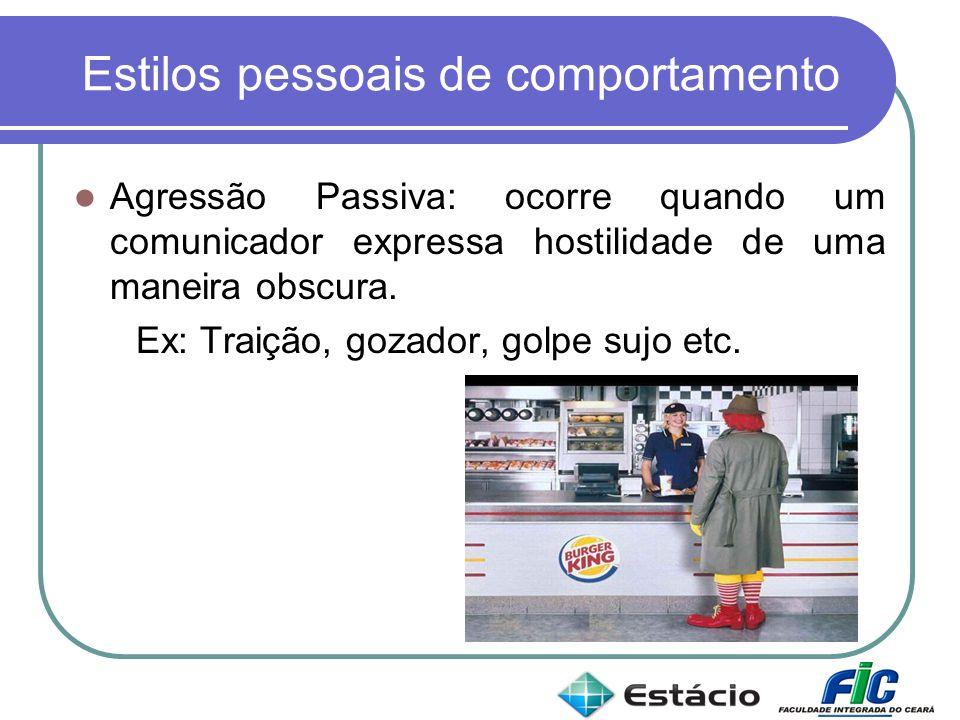 Estilos pessoais de comportamento Agressão Passiva: ocorre quando um comunicador expressa hostilidade de uma maneira obscura. Ex: Traição, gozador, go