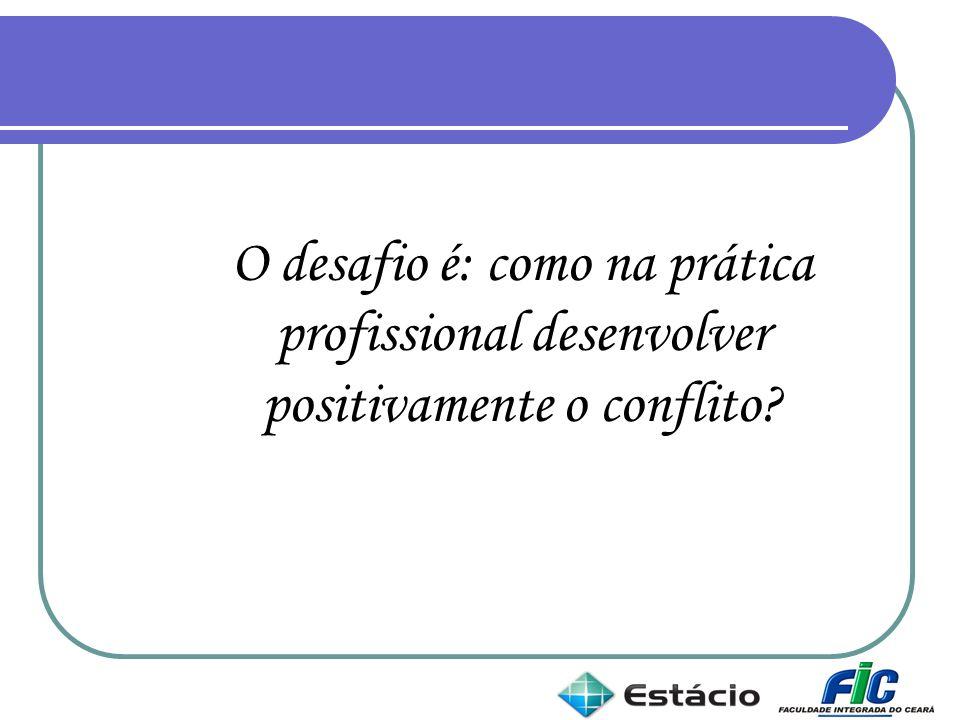 O desafio é: como na prática profissional desenvolver positivamente o conflito?