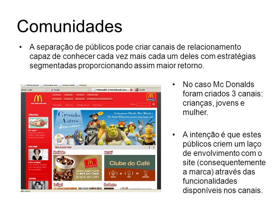 Comunidades No caso Mc Donalds foram criados 3 canais: crianças, jovens e mulher. A intenção é que estes públicos criem um laço de envolvimento com o