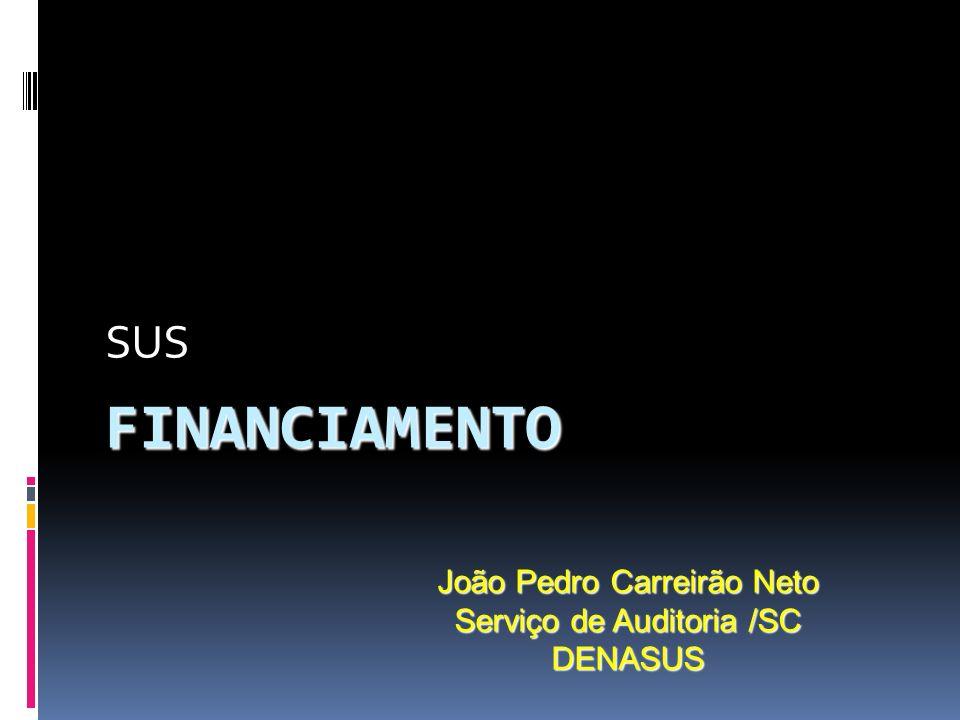 FINANCIAMENTO SUS João Pedro Carreirão Neto Serviço de Auditoria /SC DENASUS