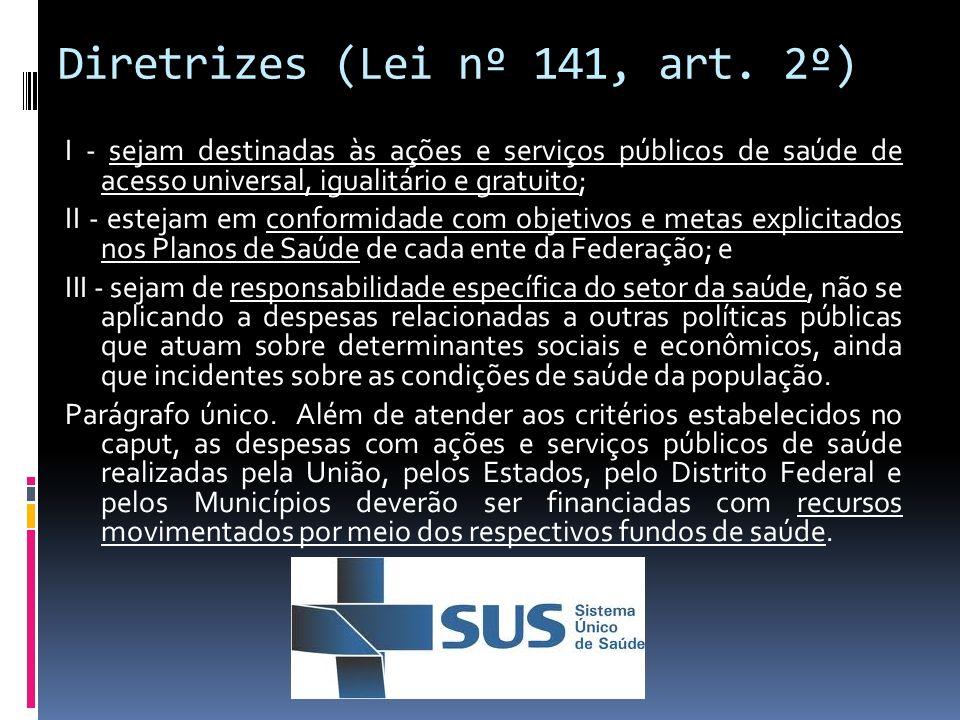 Diretrizes (Lei nº 141, art. 2º) I - sejam destinadas às ações e serviços públicos de saúde de acesso universal, igualitário e gratuito; II - estejam