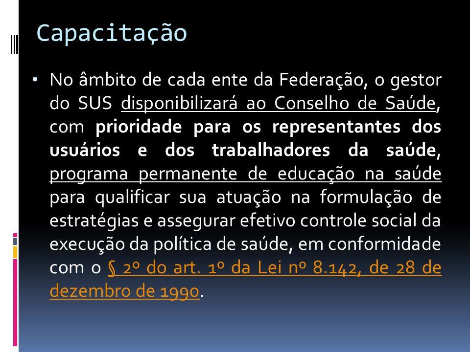 Capacitação No âmbito de cada ente da Federação, o gestor do SUS disponibilizará ao Conselho de Saúde, com prioridade para os representantes dos usuár