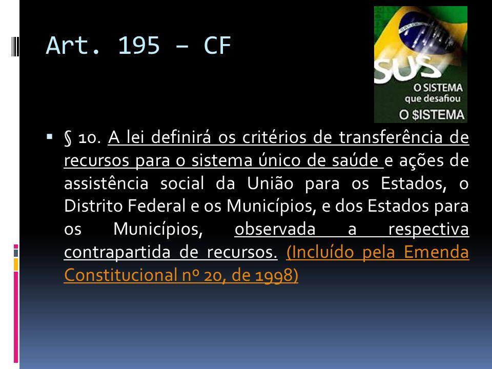 Art. 195 – CF § 10. A lei definirá os critérios de transferência de recursos para o sistema único de saúde e ações de assistência social da União para