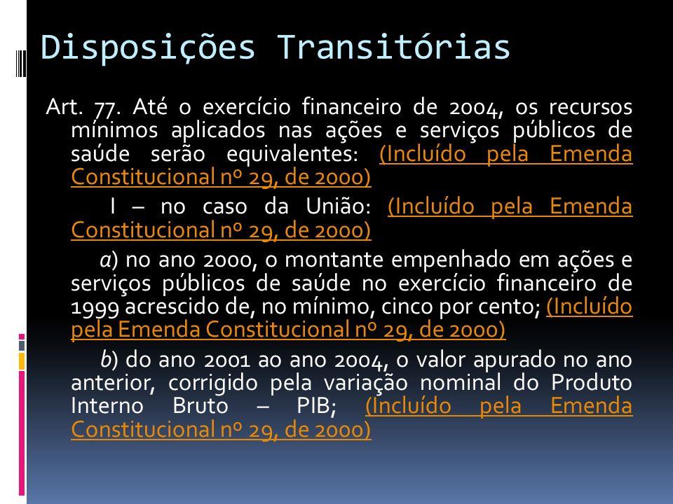 Disposições Transitórias Art. 77. Até o exercício financeiro de 2004, os recursos mínimos aplicados nas ações e serviços públicos de saúde serão equiv