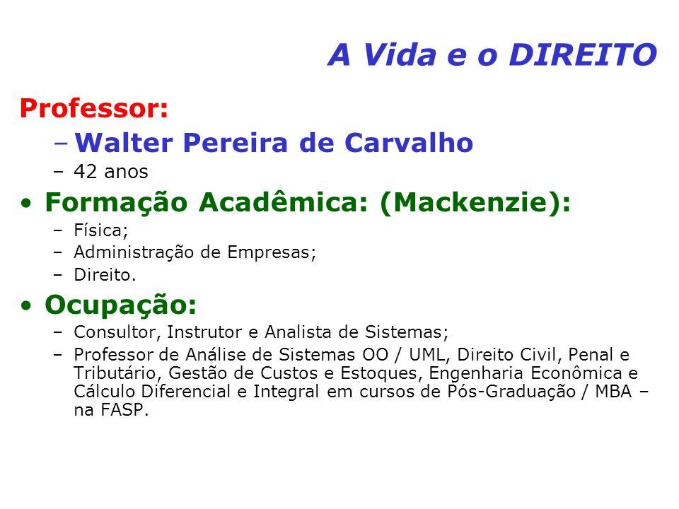 A Vida e o DIREITO Professor: –Walter Pereira de Carvalho –42 anos Formação Acadêmica: (Mackenzie): –Física; –Administração de Empresas; –Direito. Ocu
