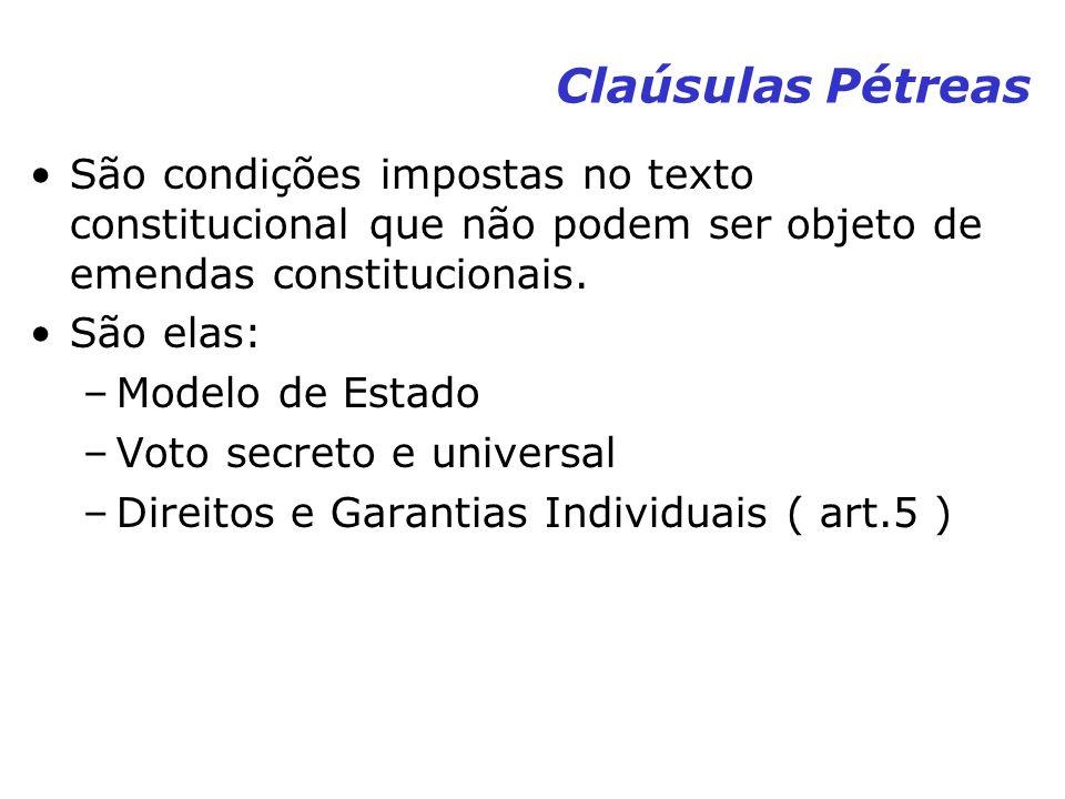 Claúsulas Pétreas São condições impostas no texto constitucional que não podem ser objeto de emendas constitucionais. São elas: –Modelo de Estado –Vot