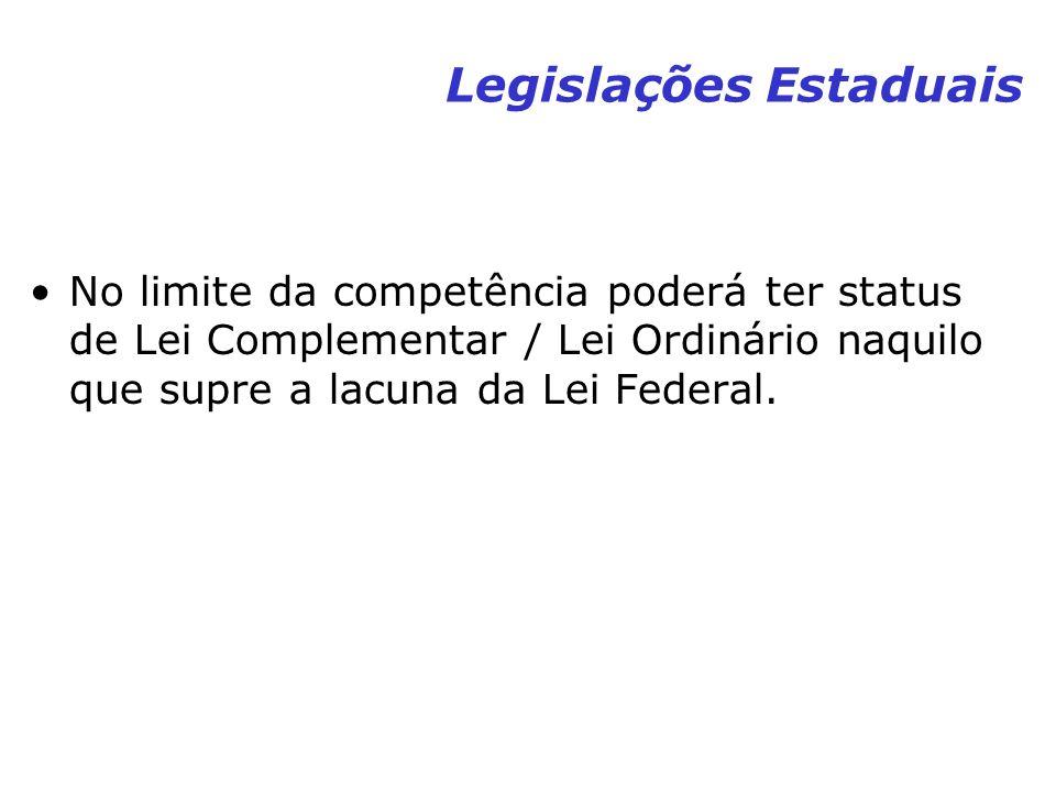 Legislações Estaduais No limite da competência poderá ter status de Lei Complementar / Lei Ordinário naquilo que supre a lacuna da Lei Federal.