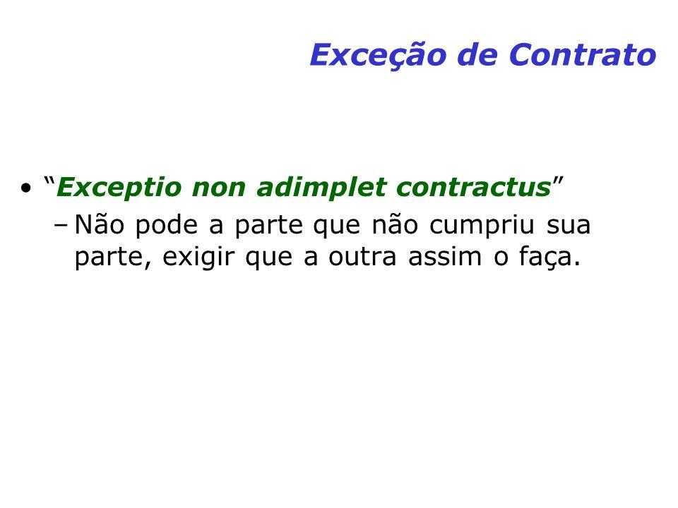 Exceção de Contrato Exceptio non adimplet contractus –Não pode a parte que não cumpriu sua parte, exigir que a outra assim o faça.
