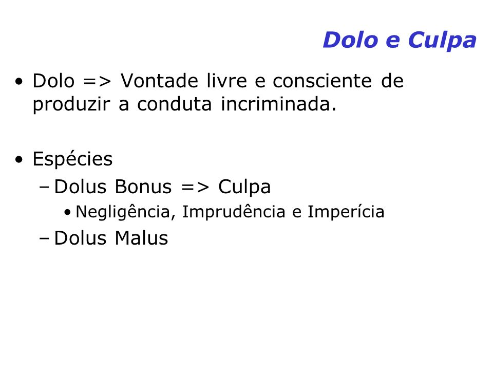 Dolo e Culpa Dolo => Vontade livre e consciente de produzir a conduta incriminada. Espécies –Dolus Bonus => Culpa Negligência, Imprudência e Imperícia