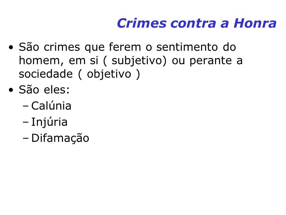 Crimes contra a Honra São crimes que ferem o sentimento do homem, em si ( subjetivo) ou perante a sociedade ( objetivo ) São eles: –Calúnia –Injúria –