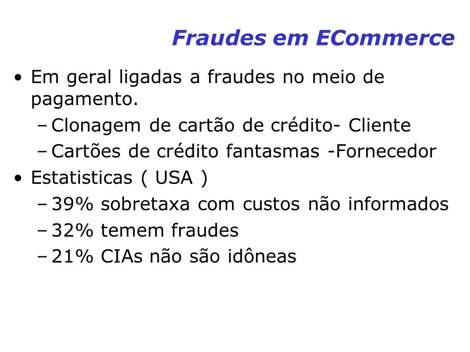 Fraudes em ECommerce Em geral ligadas a fraudes no meio de pagamento. –Clonagem de cartão de crédito- Cliente –Cartões de crédito fantasmas -Fornecedo