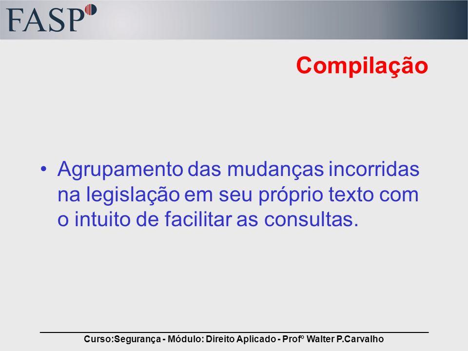 _____________________________________________________________________________ Curso:Segurança - Módulo: Direito Aplicado - Profº Walter P.Carvalho Com