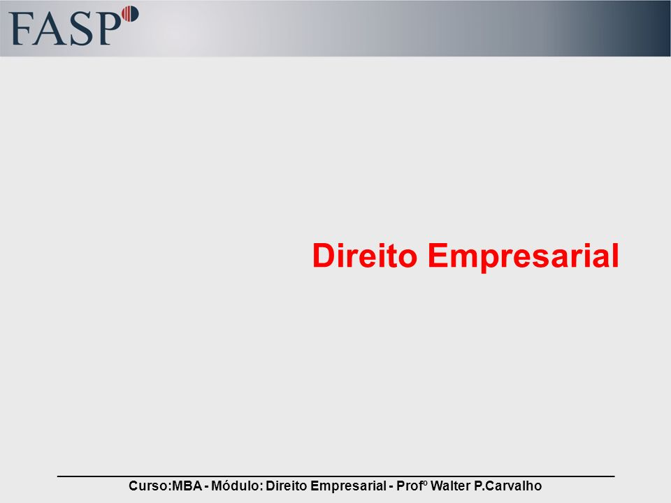 _____________________________________________________________________________ Curso:MBA - Módulo: Direito Empresarial - Profº Walter P.Carvalho Apresentação do Professor Nome: –Walter Pereira de Carvalho –44 anos Formação Acadêmica: (Mackenzie): –Física; –Administração de Empresas; –Direito.