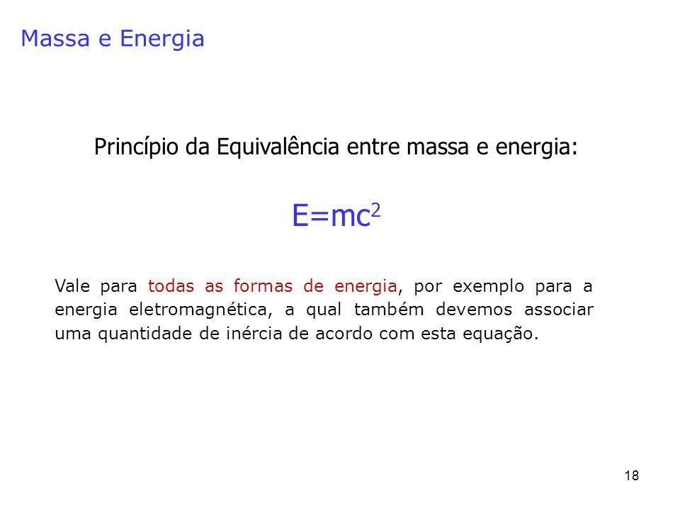 18 Massa e Energia Princípio da Equivalência entre massa e energia: E=mc 2 Vale para todas as formas de energia, por exemplo para a energia eletromagnética, a qual também devemos associar uma quantidade de inércia de acordo com esta equação.