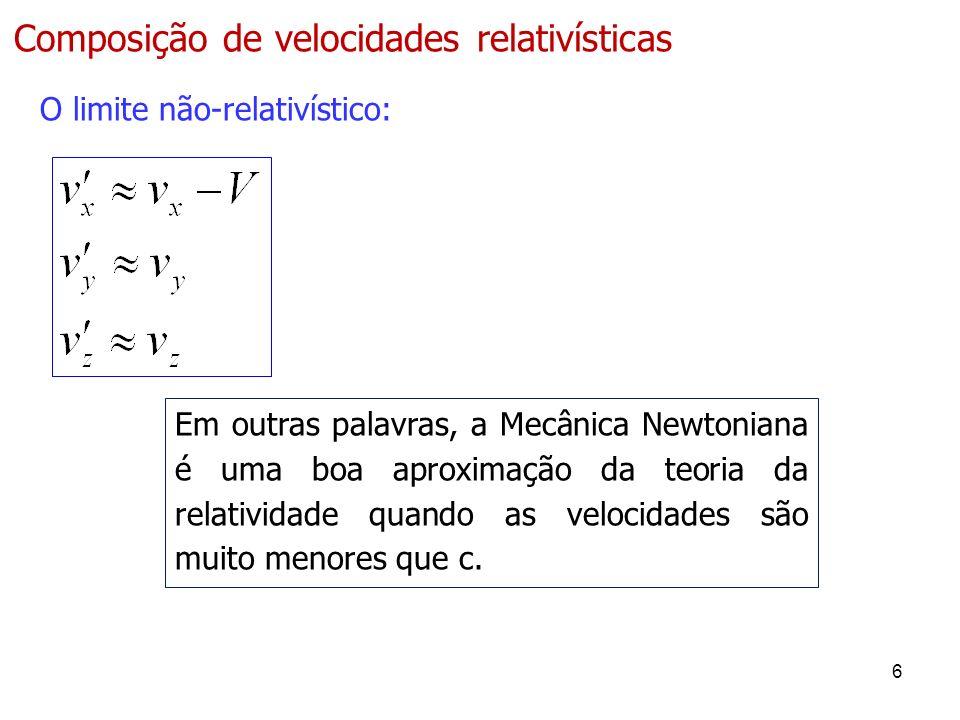 6 Composição de velocidades relativísticas O limite não-relativístico: Em outras palavras, a Mecânica Newtoniana é uma boa aproximação da teoria da relatividade quando as velocidades são muito menores que c.