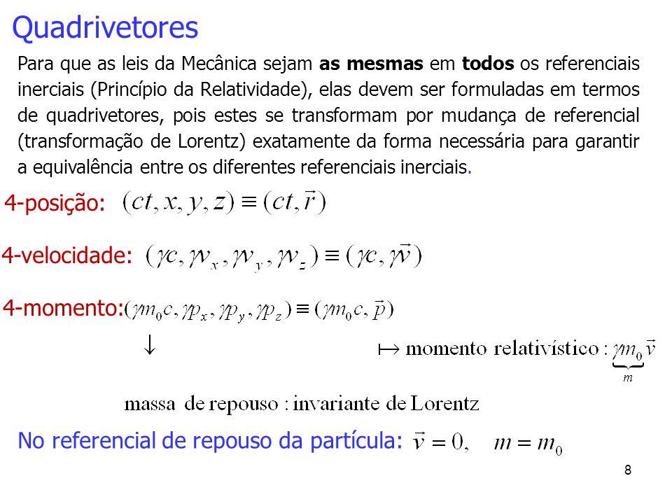 9 Quadrivetores 4-posição: 4-velocidade: Para que as leis da Mecânica sejam as mesmas em todos os referenciais inerciais (Princípio da Relatividade), elas devem ser formuladas em termos de quadrivetores, pois estes se transformam por mudança de referencial (transformação de Lorentz) exatamente da forma necessária para garantir a equivalência entre os diferentes referenciais inerciais.