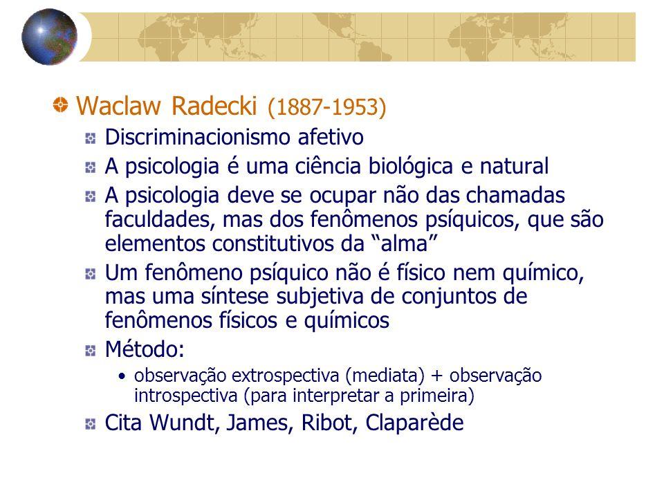 Waclaw Radecki (1887-1953) Discriminacionismo afetivo A psicologia é uma ciência biológica e natural A psicologia deve se ocupar não das chamadas faculdades, mas dos fenômenos psíquicos, que são elementos constitutivos da alma Um fenômeno psíquico não é físico nem químico, mas uma síntese subjetiva de conjuntos de fenômenos físicos e químicos Método: observação extrospectiva (mediata) + observação introspectiva (para interpretar a primeira) Cita Wundt, James, Ribot, Claparède
